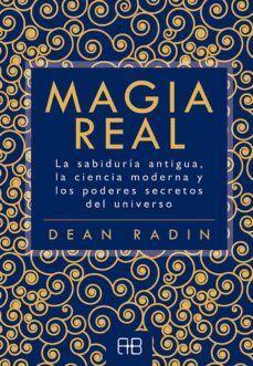 MAGIA REAL : LA SABIDURÍA ANTIGUA, LA CIENCIA MODERNA Y LOS PODERES SECRETOS DEL UNIVERSO