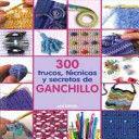 300 TRUCOS, TECNICAS Y SECRETOS DE GANCHILLO/ 300 CROCHET TIPS, TECHNIQUES AND TRADE SECRETS